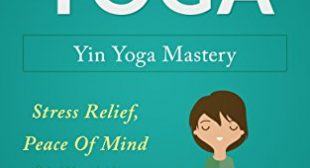 Yoga: Yin Yoga: Yin Yoga Mastery: Stress Relief, Peace Of Mind Flexibility