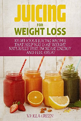Juicing for Weight Loss: 101 Delicious Juicing Recipes
